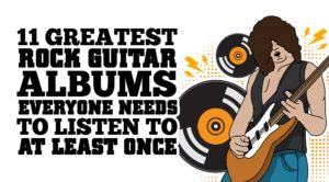 11 Greatest Rock Guitar Albums Everyone Needs To Listen To At Least Once
